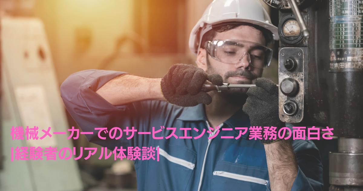 機械メーカーでのサービスエンジニア業務の面白さ_経験者のリアル体験談